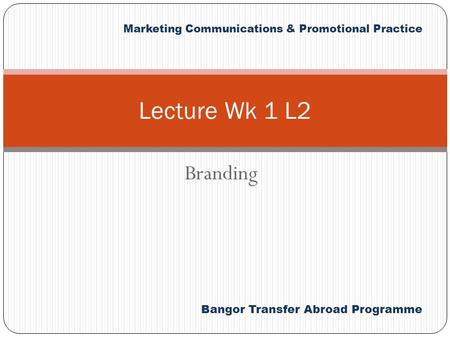 Bangor Transfer Abroad Programme Marketing Communications & Promotional Practice Branding Lecture Wk 1 L2.