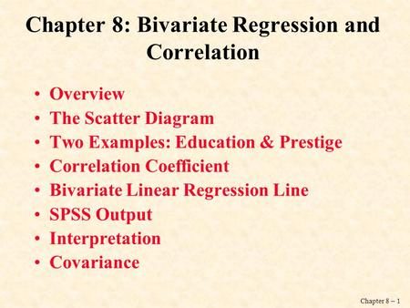 Chapter 8 – 1 Chapter 8: Bivariate Regression and Correlation Overview The Scatter Diagram Two Examples: Education & Prestige Correlation Coefficient.