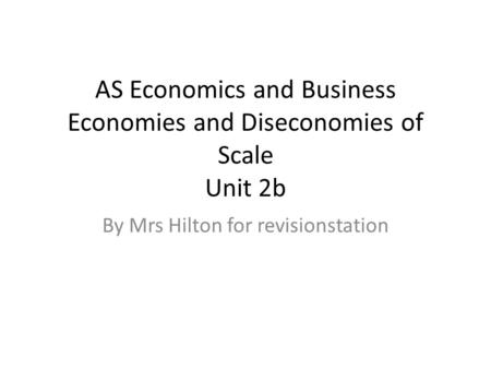 AS Economics and Business Economies and Diseconomies of Scale Unit 2b By Mrs Hilton for revisionstation.