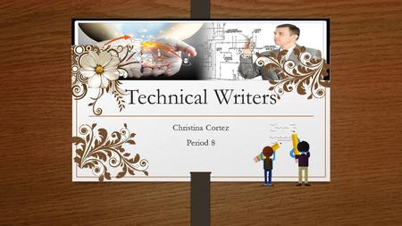 Technical Writers Christina Cortez Period 8. I create instructions for manuals, journal articles, and other supporting documents to make more clearly.
