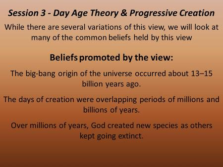 Session 3 - Day Age Theory & Progressive Creation While there are several variations of this view, we will look at many of the common beliefs held by this.