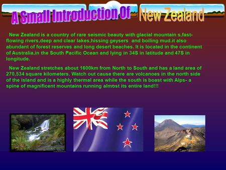 New Zealand is a country of rare seismic beauty with glacial mountain s,fast- flowing rivers,deep and clear lakes,hissing geysers and boiling mud.it also.