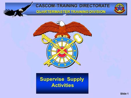 CASCOM -- TRAINING DIRECTORATE QUARTERMASTER TRAINING DIVISION Supervise Supply Activities Slide 1.