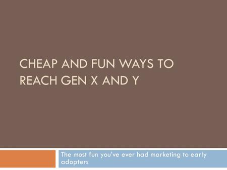 CHEAP AND FUN WAYS TO REACH GEN X AND Y The most fun you've ever had marketing to early adopters.
