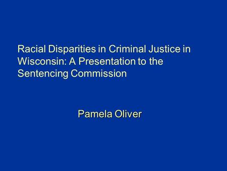 Racial Disparities in Criminal Justice in Wisconsin: A Presentation to the Sentencing Commission Pamela Oliver.