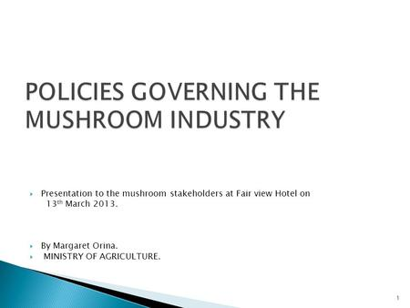  Presentation to the mushroom stakeholders at Fair view Hotel on 13 th March 2013.  By Margaret Orina.  MINISTRY OF AGRICULTURE. 1.