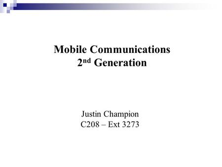 Mobile Communications 2 nd Generation Justin Champion C208 – Ext 3273.
