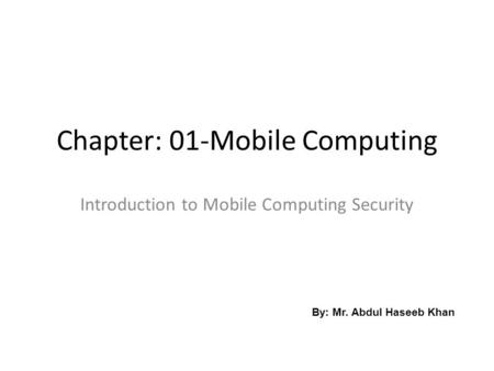Chapter: 01-Mobile Computing Introduction to Mobile Computing <strong>Security</strong> By: Mr. Abdul Haseeb Khan.