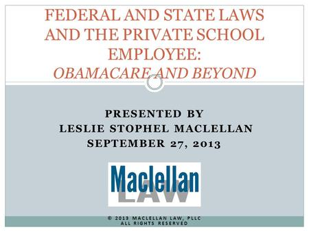 PRESENTED BY LESLIE STOPHEL MACLELLAN SEPTEMBER 27, 2013 © 2013 MACLELLAN LAW, PLLC ALL RIGHTS RESERVED FEDERAL AND STATE LAWS AND THE PRIVATE SCHOOL EMPLOYEE: