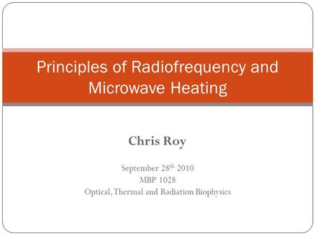 Chris Roy September 28 th 2010 MBP 1028 Optical, Thermal and Radiation Biophysics Principles of Radiofrequency and Microwave Heating.