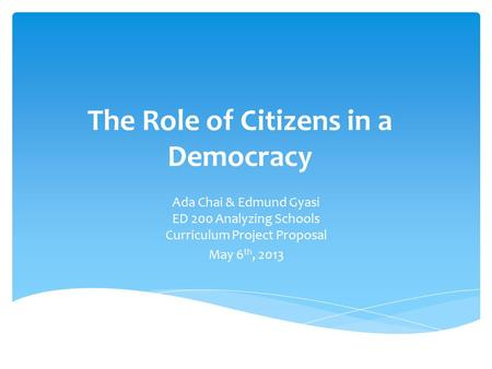 The Role of Citizens in a Democracy Ada Chai & Edmund Gyasi ED 200 Analyzing Schools Curriculum Project Proposal May 6 th, 2013.