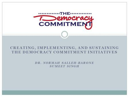 CREATING, IMPLEMENTING, AND SUSTAINING THE DEMOCRACY COMMITMENT INITIATIVES DR. NORMAH SALLEH-BARONE SUMEET SINGH.