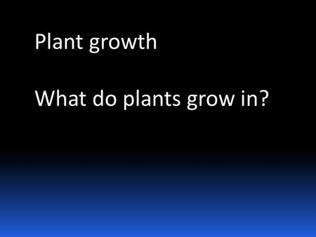 Plant growth What do plants grow in?.