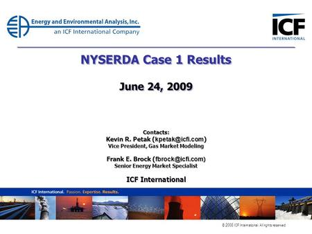 © 2008 ICF International. All rights reserved. NYSERDA Case 1 Results June 24, 2009 Contacts: Kevin R. Petak ( ) Vice President, Gas Market.