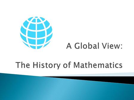 The History of Mathematics In this course students will construct timelines to compare as well as trace the migration paths of these discoveries and ideas.