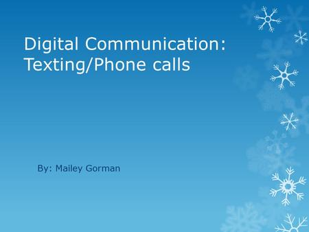 Digital Communication: Texting/Phone calls By: Mailey Gorman.