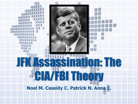JFK Assassination: The CIA/FBI Theory Noel M. Cassidy C. Patrick N. Anna L.