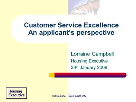 The Regional Housing Authority Customer Service Excellence An applicant's perspective Lorraine Campbell Housing Executive 29 th January 2009.