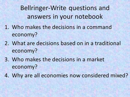 Bellringer-Write questions and answers in your notebook 1.Who makes the decisions in a command economy? 2.What are decisions based on in a traditional.