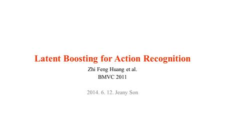 Latent Boosting for Action Recognition Zhi Feng Huang et al. BMVC 2011 2014. 6. 12. Jeany Son.