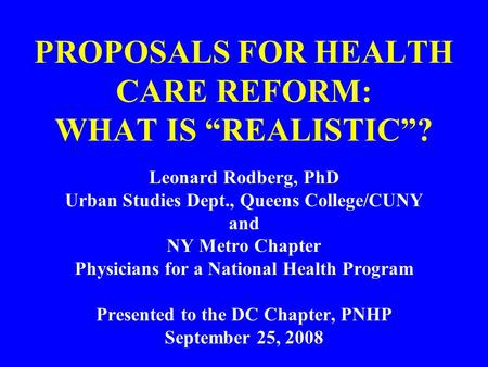 "PROPOSALS FOR HEALTH CARE REFORM: WHAT IS ""REALISTIC""? Leonard Rodberg, PhD Urban Studies Dept., Queens College/CUNY and NY Metro Chapter Physicians for."