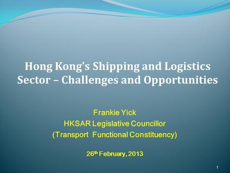 Frankie Yick HKSAR Legislative Councillor (Transport Functional Constituency) 26 th February, 2013 1 Hong Kong's Shipping and Logistics Sector – Challenges.