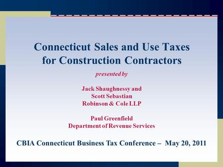 Connecticut Sales and Use Taxes for Construction Contractors presented by Jack Shaughnessy and Scott Sebastian Robinson & Cole LLP Paul Greenfield Department.