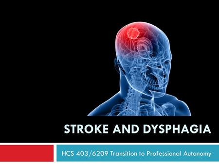 STROKE AND DYSPHAGIA HCS 403/6209 Transition to Professional Autonomy.