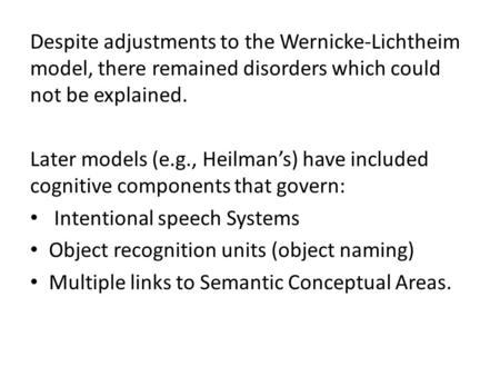 Despite adjustments to the Wernicke-Lichtheim model, there remained disorders which could not be explained. Later models (e.g., Heilman's) have included.