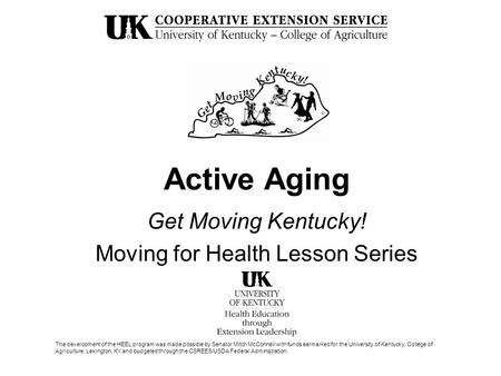 Active Aging Get Moving Kentucky! Moving for Health Lesson Series The development of the HEEL program was made possible by Senator Mitch McConnell with.
