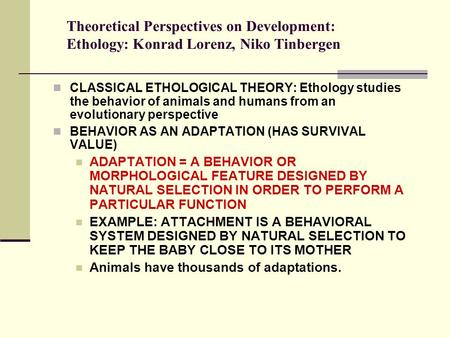 Theoretical Perspectives on <strong>Development</strong>: Ethology: Konrad Lorenz, Niko Tinbergen CLASSICAL ETHOLOGICAL THEORY: Ethology studies the behavior of animals.