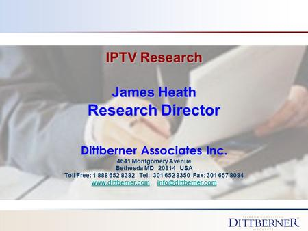 IPTV Research James Heath Research Director Dittberner Associates Inc. 4641 Montgomery Avenue Bethesda MD 20814 USA Toll Free: 1 888 652 8382 Tel: 301.