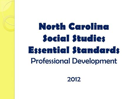 North Carolina Social Studies Essential Standards Professional Development 2012.