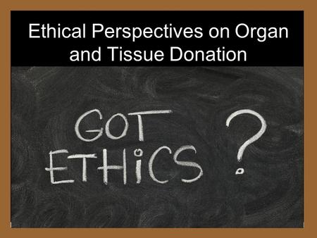 Ethical Perspectives on Organ and Tissue Donation.