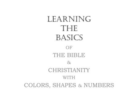 LEARNING THE BASICS OF THE BIBLE & CHRISTIANITY WITH COLORS, SHAPES & NUMBERS.