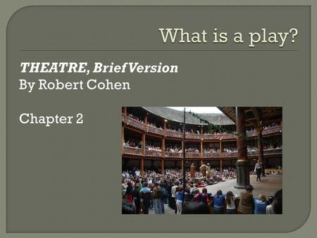 What is a play? THEATRE, Brief Version By Robert Cohen Chapter 2.