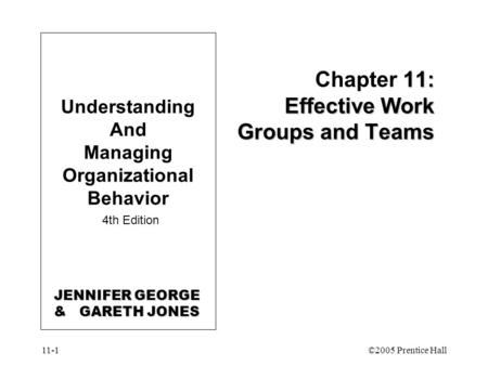 11-1©2005 Prentice Hall 11: Effective Work Groups and Teams Chapter 11: Effective Work Groups and Teams Understanding And Managing Organizational Behavior.