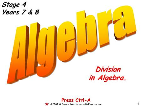 1 Division in Algebra. Press Ctrl-A ©2009 G Dear – Not to be sold/Free to use Stage 4 Years 7 & 8.