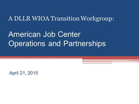 A DLLR WIOA Transition Workgroup: American Job Center Operations and Partnerships April 21, 2015.