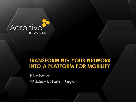 © 2013 Aerohive Networks CONFIDENTIAL Brice Layton VP Sales – US Eastern Region TRANSFORMING YOUR NETWORK INTO A PLATFORM FOR MOBILITY.