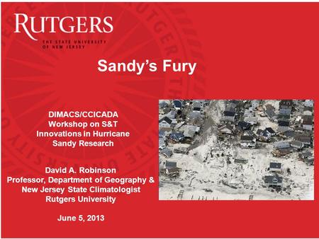 Sandy's Fury David A. Robinson Professor, Department of Geography & New Jersey State Climatologist Rutgers University June 5, 2013 DIMACS/CCICADA Workshop.