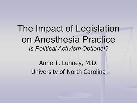 The Impact of Legislation on Anesthesia Practice Is Political Activism Optional? Anne T. Lunney, M.D. University of North Carolina.
