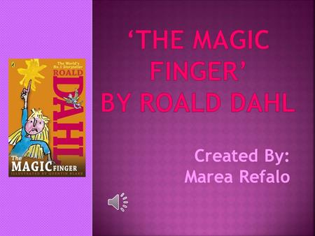 Created By: Marea Refalo I am going to talk about a book called the ' The Magic Finger' by Roald Dahl.