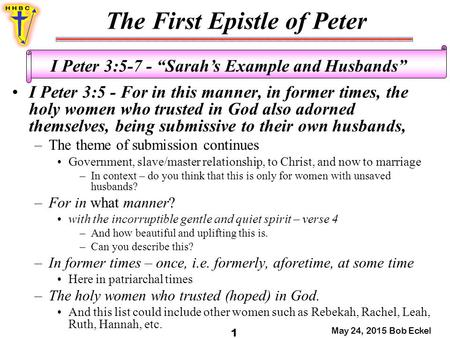 "The First Epistle of Peter May 24, 2015 Bob Eckel 1 I Peter 3:5-7 - ""Sarah's Example and Husbands"" I Peter 3:5 - For in this manner, in former times, the."