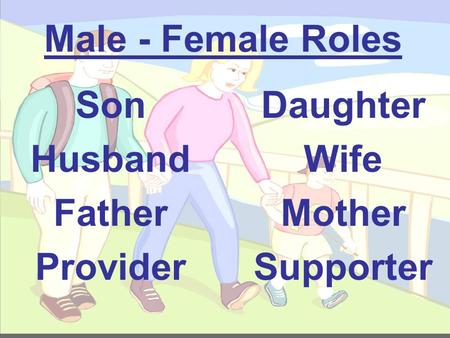 Male - Female Roles Son Husband Father Provider Daughter Wife Mother Supporter.