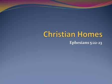Ephesians 5:22-23. Today's Homes Homes are decaying Divorce rates were 400,000, annually Need more study of homes, especially homes of Christians What.
