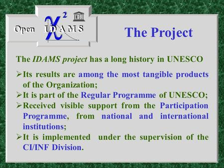 The IDAMS project has a long history in UNESCO  Its results are among the most tangible products of the Organization;  It is part of the Regular Programme.