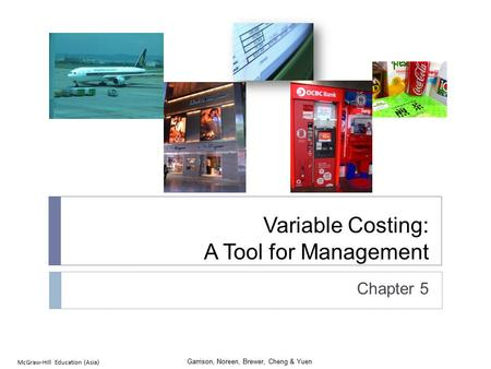 Garrison, Noreen, Brewer, Cheng & Yuen McGraw-Hill Education (Asia) Variable Costing: A Tool for Management Chapter 5.