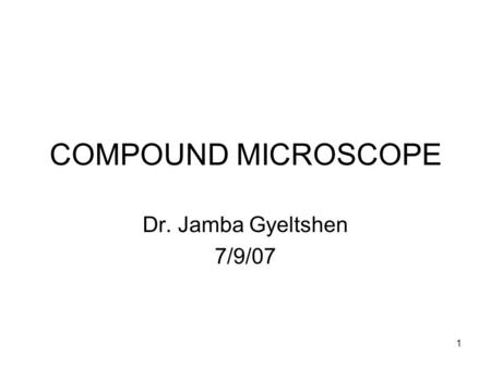 COMPOUND MICROSCOPE Dr. Jamba Gyeltshen 7/9/07.