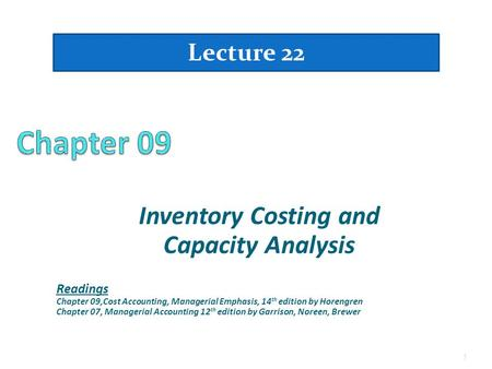 Inventory Costing and Capacity Analysis Lecture 22 1 Readings Chapter 09,Cost Accounting, Managerial Emphasis, 14 th edition by Horengren Chapter 07, Managerial.